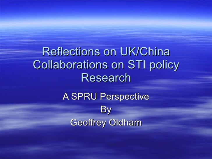 Reflections on UK/China Collaborations on STI policy Research A SPRU Perspective By Geoffrey Oldham