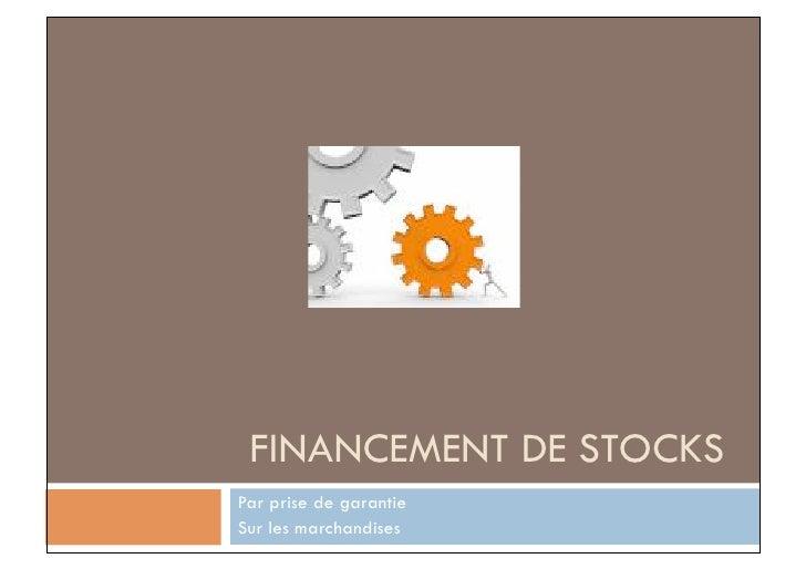 FINANCEMENT DE STOCKS Par prise de garantie Sur les marchandises