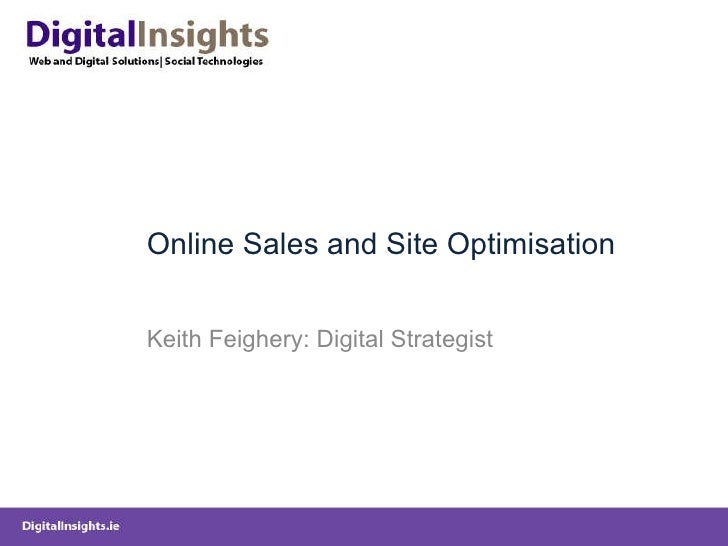 Online Sales and Site Optimisation Keith Feighery: Digital Strategist