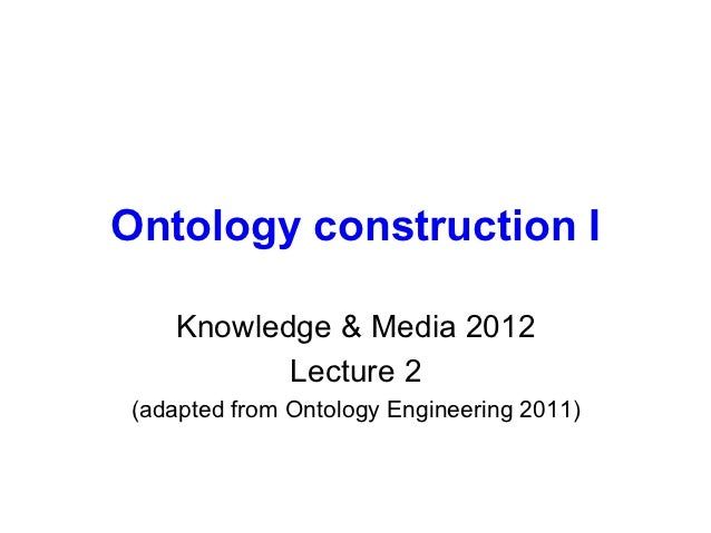 Ontology construction I   Knowledge & Media 2012          Lecture 2(adapted from Ontology Engineering 2011)