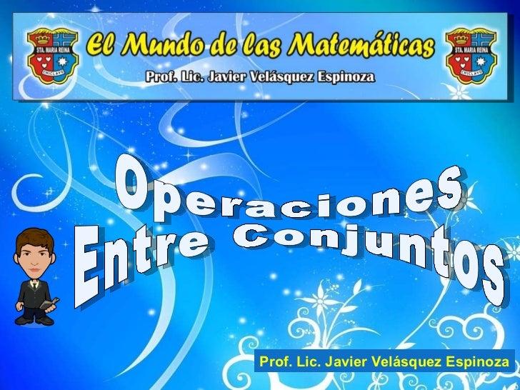 Operaciones Entre Conjuntos Prof. Lic. Javier Velásquez Espinoza