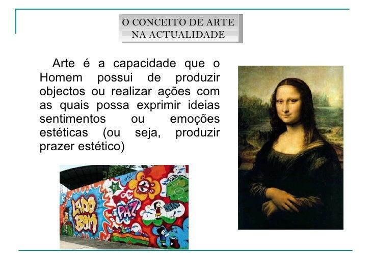 <ul><li>Arte é a capacidade que o Homem possui de produzir objectos ou realizar ações com as quais possa exprimir ideias s...