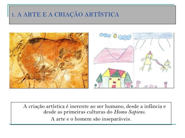 1. A ARTE E A CRIAÇÃO ARTÍSTICA <ul><li>A criação artística é inerente ao ser humano, desde a infância e desde as primeira...