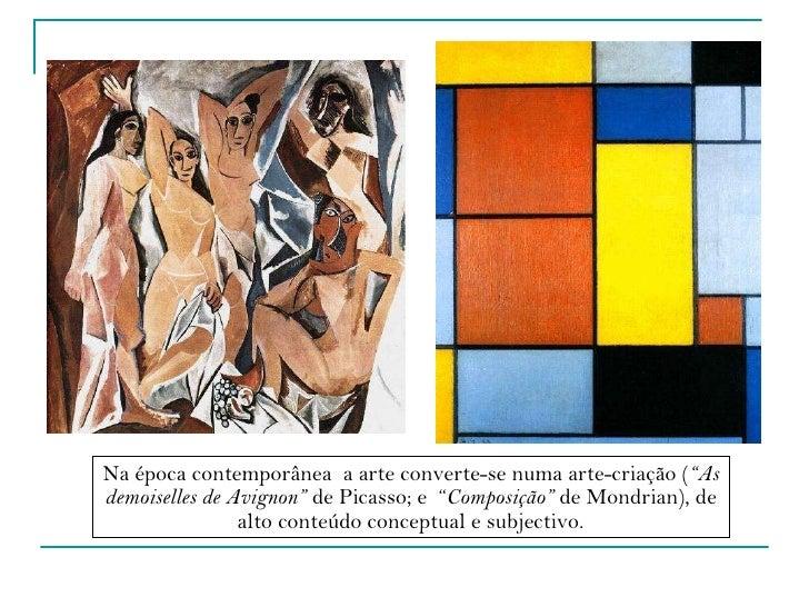 """Na época contemporânea  a arte converte-se numa arte-criação ( """"As demoiselles de Avignon""""  de Picasso; e  """" Composição""""  ..."""