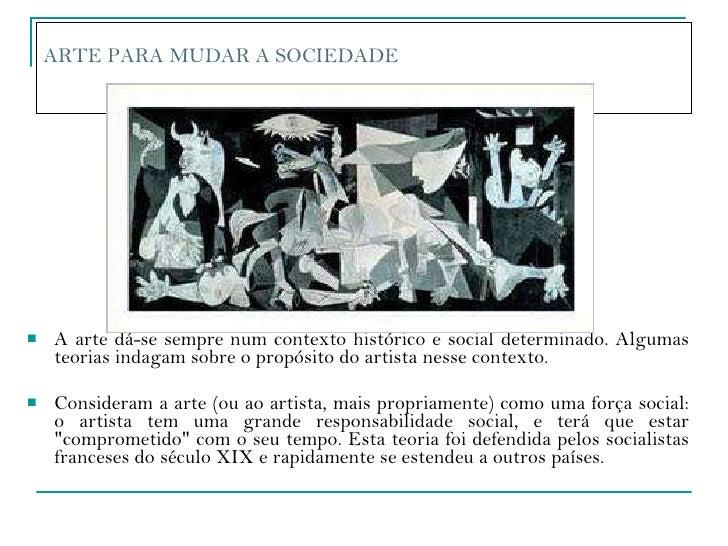 ARTE PARA MUDAR A SOCIEDADE  <ul><li>A arte dá-se sempre num contexto histórico e social determinado. Algumas teorias inda...