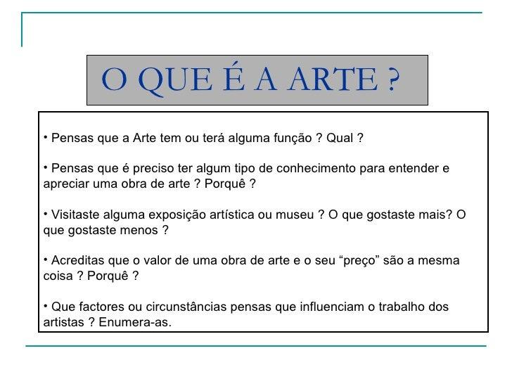 O QUE É A ARTE ? <ul><li>Pensas que a Arte tem ou terá alguma função ? Qual ? </li></ul><ul><li>Pensas que é preciso ter a...