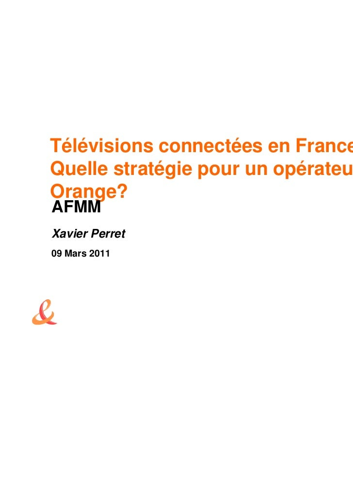 Télévisions connectées en FranceQuelle stratégie pour un opérateur commeOrange?AFMMXavier Perret09 Mars 2011