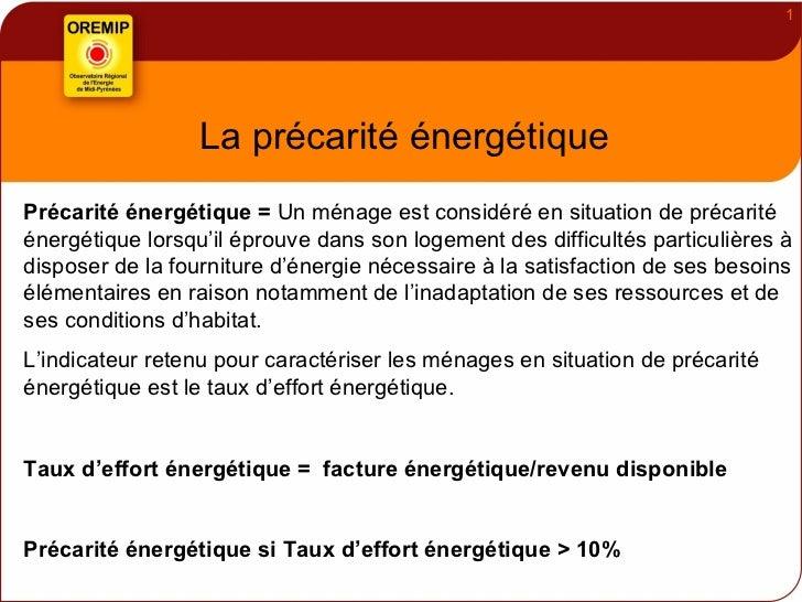 La précarité énergétique Précarité énergétique =  Un ménage est considéré en situation de précarité énergétique lorsqu'il ...