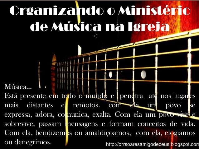Organizando o Ministério    de Música na IgrejaMúsica...Está presente em todo o mundo e penetra até nos lugaresmais distan...