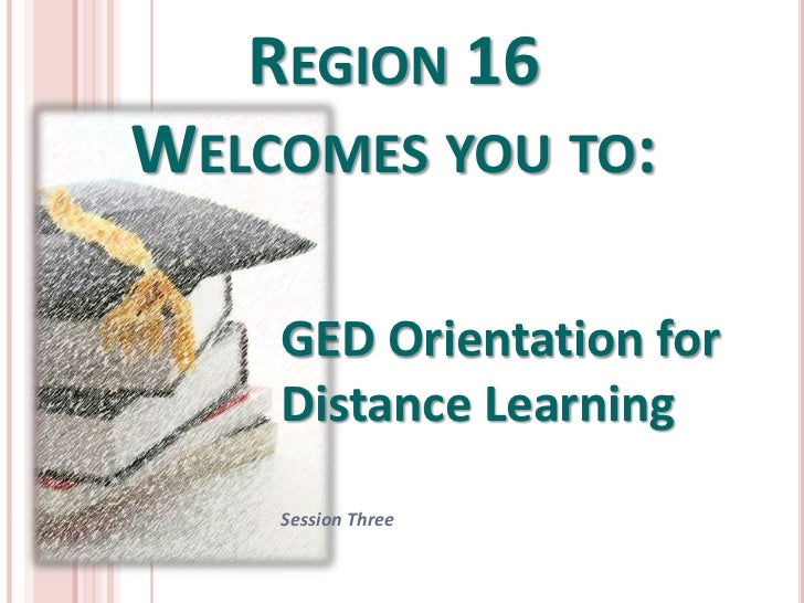 REGION 16WELCOMES YOU TO:    GED Orientation for    Distance Learning    Session Three