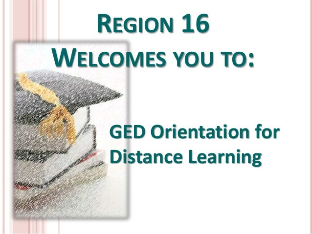 REGION 16 WELCOMES YOU TO: GED Orientation for Distance Learning