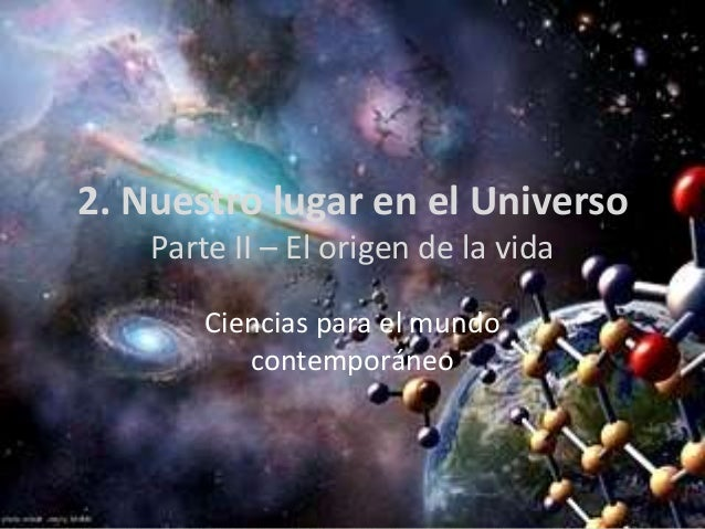 2. Nuestro lugar en el Universo    Parte II – El origen de la vida        Ciencias para el mundo           contemporáneo