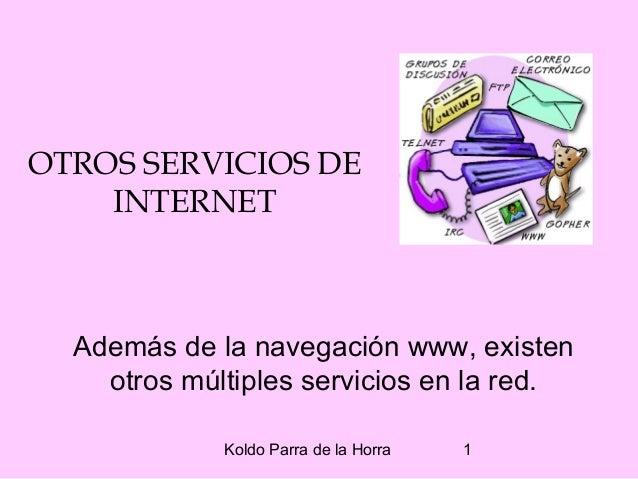 Koldo Parra de la Horra 1 OTROS SERVICIOS DE INTERNET Además de la navegación www, existen otros múltiples servicios en la...