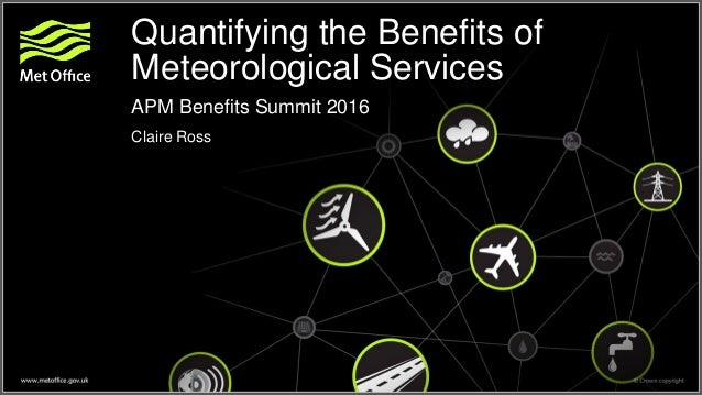 Quantifying the Benefits of Meteorological Services APM Benefits Summit 2016 Claire Ross