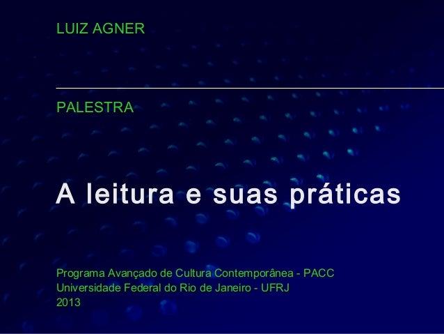 LUIZ AGNERPALESTRAA leitura e suas práticasPrograma Avançado de Cultura Contemporânea - PACCUniversidade Federal do Rio de...