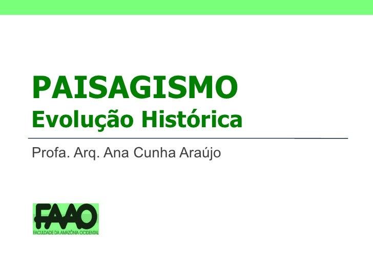 PAISAGISMO Evolução Histórica Profa. Arq. Ana Cunha Araújo