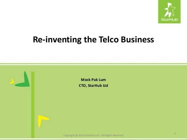 Re-inventing the Telco Business Mock Pak Lum CTO, StarHub Ltd 1 Copyright @ 2014 StarHub Ltd – All Rights Reserved