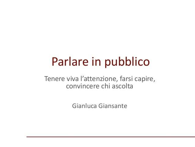 Parlare in pubblico Tenere viva l'attenzione, farsi capire, convincere chi ascolta Gianluca Giansante