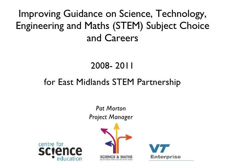 Improving Guidance on Science, Technology, Engineering and Maths (STEM) Subject Choice and Careers <ul><li>2008- 2011 </li...