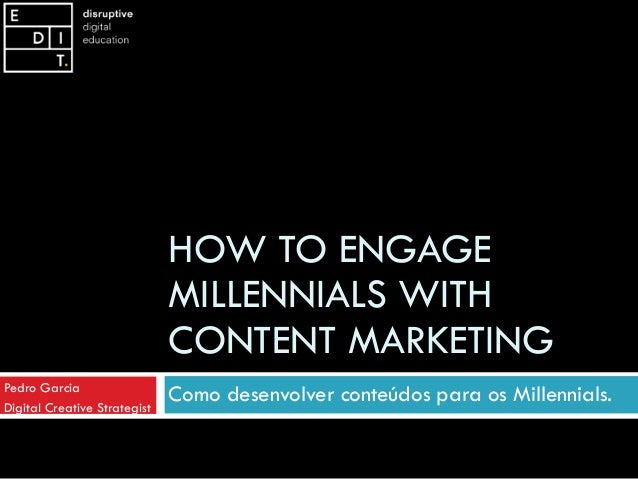 HOW TO ENGAGE MILLENNIALS WITH CONTENT MARKETING Como desenvolver conteúdos para os Millennials.Pedro Garcia Digital Creat...