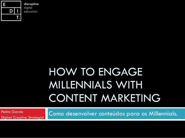 HOW TO ENGAGE MILLENNIALS WITH CONTENT MARKETING Como desenvolver conteúdos para os Millennials.Pedro Garcia Digital Creat...