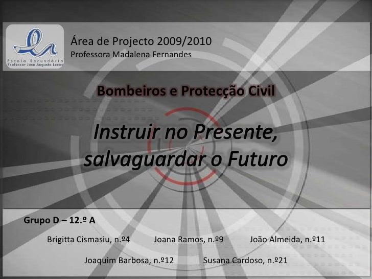 Área de Projecto 2009/2010<br />Professora Madalena Fernandes<br />Bombeiros e Protecção Civil<br />Instruir no Presente,<...