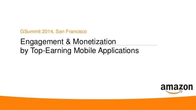 Engagement & Monetization by Top-Earning Mobile Applications GSummit 2014, San Francisco