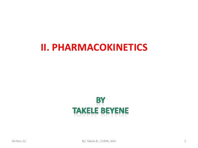 II. PHARMACOKINETICS06-Nov-12          By: Takele B., CVMA, AAU   1