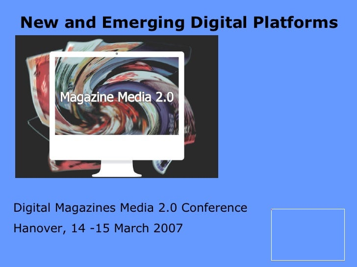 New and Emerging Digital Platforms Digital Magazines Media 2.0 Conference Hanover, 14 -15 March 2007