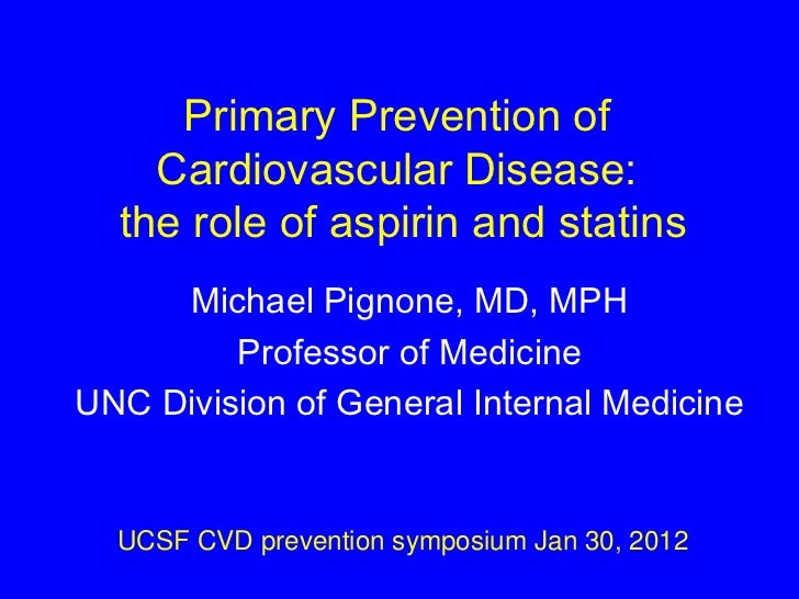 Primary Prevention of  Cardiovascular Disease:  the role of aspirin and statins Michael Pignone, MD, MPH Professor of Medi...