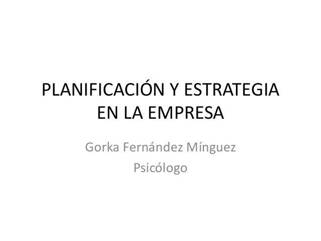PLANIFICACIÓN Y ESTRATEGIA      EN LA EMPRESA    Gorka Fernández Mínguez            Psicólogo