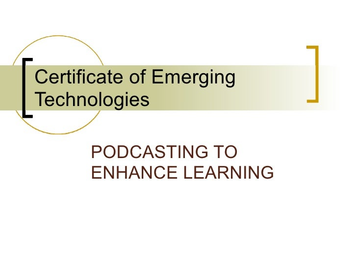 Certificate of Emerging Technologies PODCASTING TO ENHANCE LEARNING