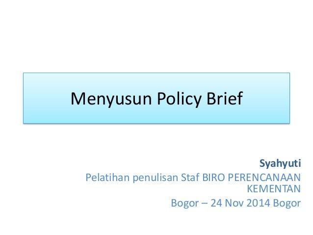 Menyusun Policy Brief Syahyuti Pelatihan penulisan Staf BIRO PERENCANAAN KEMENTAN Bogor – 24 Nov 2014 Bogor