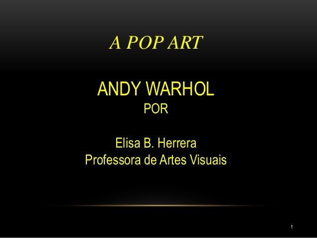 A POP ART ANDY WARHOL POR Elisa B. Herrera Professora de Artes Visuais 1