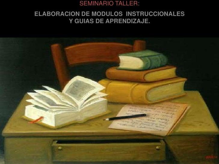 SEMINARIO TALLER:<br />ELABORACION DE MODULOS  INSTRUCCIONALES <br />Y GUIAS DE APRENDIZAJE.<br />