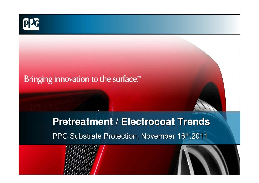 Pretreatment / Electrocoat TrendsPPG Substrate Protection, November 16th,2011