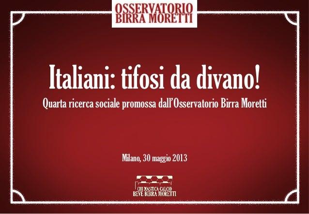 Italiani: tifosi da divano!Quarta ricerca sociale promossa dall'Osservatorio Birra MorettiMilano, 30 maggio 2013