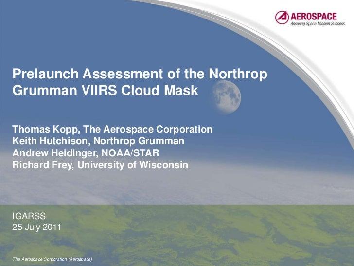 Prelaunch Assessment of the Northrop Grumman VIIRS Cloud Mask<br />Thomas Kopp, The Aerospace Corporation<br />Keith Hutch...