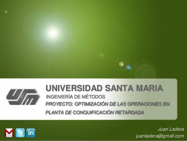 UNIVERSIDAD SANTA MARIAINGENIERÍA DE MÉTODOSPROYECTO: OPTIMIZACIÓN DE LAS OPERACIONES ENPLANTA DE CONQUIFICACIÓN RETARDADA...