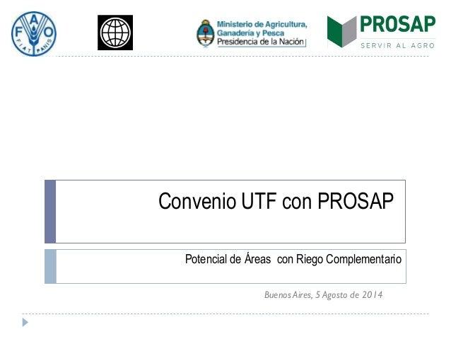 Convenio UTF con PROSAP Potencial de Áreas con Riego Complementario Buenos Aires, 5 Agosto de 2014