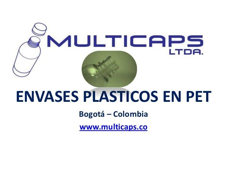 ENVASES PLASTICOS EN PET       Bogotá – Colombia       www.multicaps.co