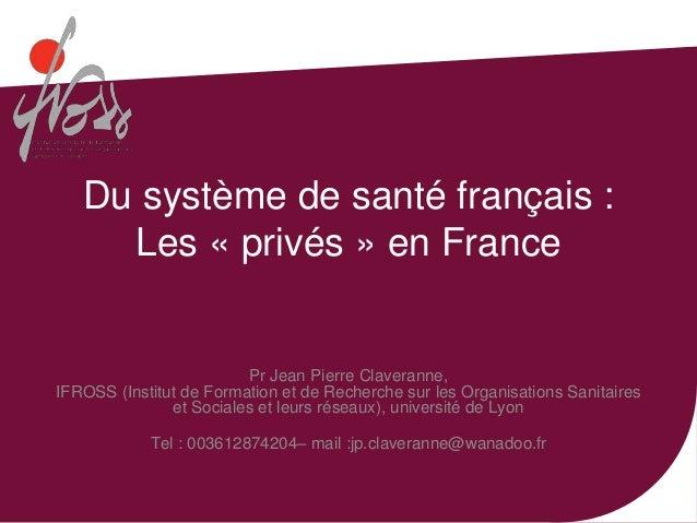 Du système de santé français :     Les « privés » en France                         Pr Jean Pierre Claveranne,IFROSS (Inst...