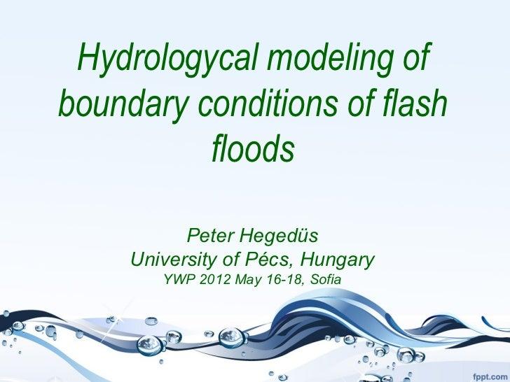 Hydrologycal modeling ofboundary conditions of flash          floods           Peter Hegedüs     University of Pécs, Hunga...