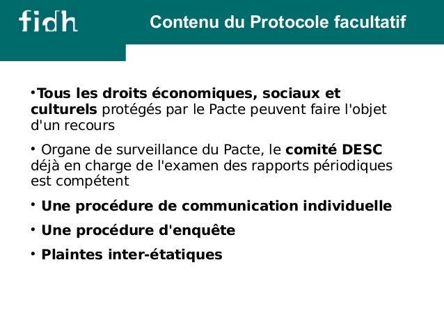 Contenu du Protocole facultatif  Tous les droits économiques, sociaux et  culturels protégés par le Pacte peuvent faire l...
