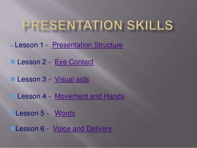    Lesson 1 - Presentation Structure Lesson 2 - Eye Contact Lesson 3 - Visual aids Lesson 4 - Movement and HandsLesso...