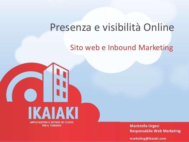 Presenza e visibilità Online Sito web e Inbound Marketing Maristella Urgesi Responsabile Web Marketing marketing@ikaiaki.c...