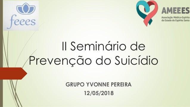 II Seminário de Prevenção do Suicídio GRUPO YVONNE PEREIRA 12/05/2018