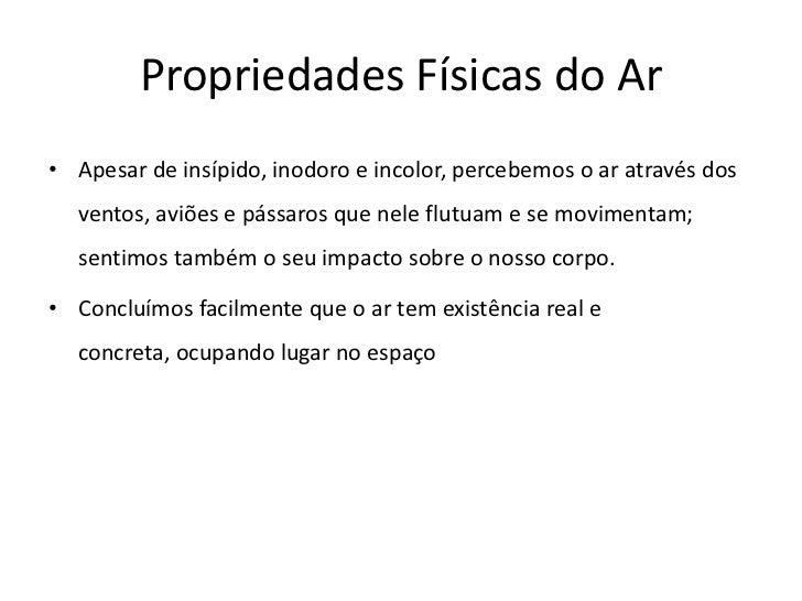 Propriedades Físicas do Ar• Apesar de insípido, inodoro e incolor, percebemos o ar através dos  ventos, aviões e pássaros ...