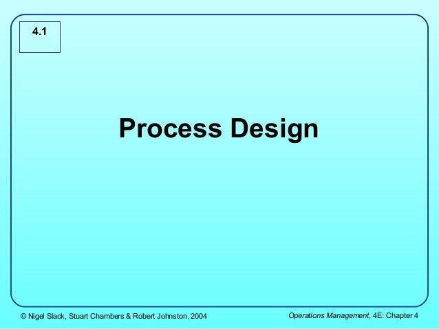 4.1                            Process Design© Nigel Slack, Stuart Chambers & Robert Johnston, 2004   Operations Managemen...