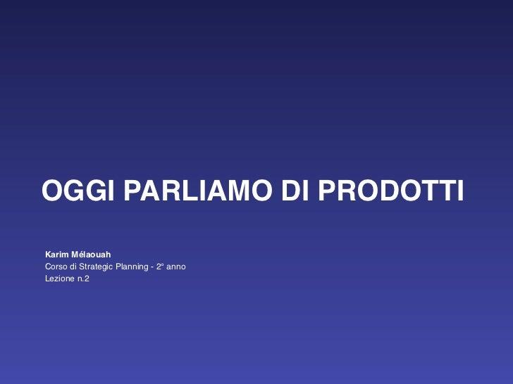 OGGI PARLIAMO DI PRODOTTIKarim MélaouahCorso di Strategic Planning - 2° annoLezione n.2